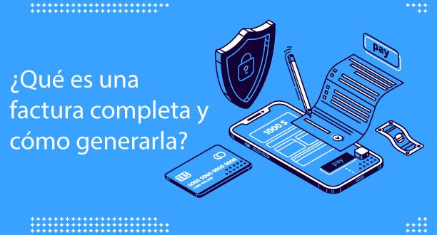 ¿Qué es una factura completa y cómo generarla?